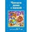 Читаем дома с мамой: для детей 6-7 лет