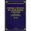 Споры о правах на земельные участки: комментарии, судебная практика, образцы документов.