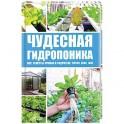 Чудесная гидропоника. Все секреты урожая в гидрогеле, торфе, сене, мхе