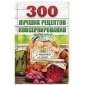 300 лучших рецептов консервирования (+ этикетки на банки)