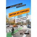 Битва за города. Как изменить наши улицы. Революционные идеи в градостроении