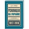 Революция на Украине. От керенщины до немецкой оккупации 1917-1918