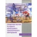 Справочник мастера по ремонту нефтегазового технологического оборудования. Учебное пособие