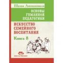 Основы гуманной педагогики. Кн. 8. 2-е изд. Искусство семейного воспитания