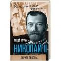 Мой муж - Николай II. Дарите любовь…