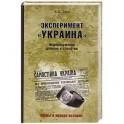 """Эксперимент """"Украина"""". Недоразумение длиною в столетие"""