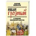 Иван Грозный и рождение Московского царства
