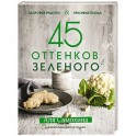 45 оттенков зеленого. Здоровые рецепты и красивые блюда. Для вегетарианцев и не только