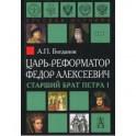Царь-реформатор Федор Алексеевич. Старший брат Петра I