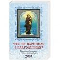 Что Тя наречем, о Благодатная? Православный календарь на 2019 г.