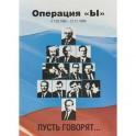 """Операция """"Ы"""" (11.03.1985-31.12.1999). Пусть говорят…"""