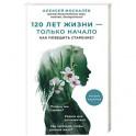 120 лет жизни – только начало. Как победить старение? 2-е издание