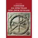 Гонения на христиан при Диоклетиане и торжество христианской церкви