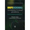 Микроэкономика: промежуточный уровень. Сборник задач с решениями и ответами