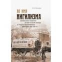 Во имя нигилизма. Американское общество друзей русской и русская революционная эмиграция (1890-1930)