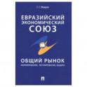 Евразийский экономический союз. Общий рынок. Формирование, регулирование, защита