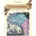 Русская Америка. История обретений и утрат