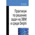 Практикум по решению задач на ЭВМ в среде Delphi. Учебное пособие