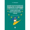 Режим налогообложения прибыли и доходов в Европейском союзе и Евразийском экономическом союзе. Монография