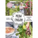 Розы & грабли. Как создать сад своей мечты. 20 вдохновляющих историй, мастер-классов и кулинарных ре