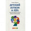 Детский аутизм и АВА. Терапия, основанная на методах прикладного анализа поведения