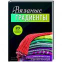 Вязаные градиенты. Современный стиль и техники создания узоров и цветовых переходов