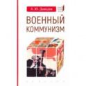 Военный коммунизм: народ и власть в революционной России.1917 г.-нач.1921