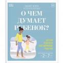 О чем думает ребенок? Детская психология для современных родителей