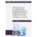 Процессы и аппараты химической технологии. Примеры и задачи. Учебное пособие
