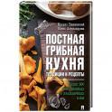Постная грибная кухня: традиции и рецепты. Более 200 повседневных и праздничных блюд.