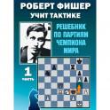 Роберт Фишер учит тактике.Ч.1. Решебник по партиям чемпиона мира (6+)