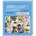 100 идей для детей. Или чем заняться, когда сидишь дома
