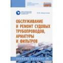 Обслуживание и ремонт судовых трубопроводов, арматуры и фильтров. Учебное пособие