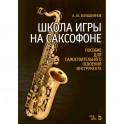 Школа игры на саксофоне. Пособие для самостоятельного освоения инструмента. Учебное пособие