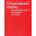 Спортивное плечо. В 3 томах. Том 1. Нестабильность плечевого сустава