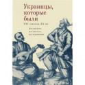 Украинцы, которые были. XVI - начало XX вв. Документы, материалы, исследования