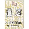 Александр Македонский. Аристотель. Великие имена Античности