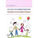 Как стать счастливым родителем здорового и счастливого ребенка. Рекомендации психолога