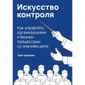 Искусство контроля. Как управлять организациями и бизнес-процессами со знанием дела