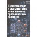 Проектирование и формирование инновационных промышленных кластеров: Монография, 2-е издание