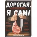 Дорогая, я сам! Книга мужских рецептов трижды холостяка и гуру барбекю