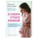 Я скоро стану мамой. Как подготовиться к беременности и родить без лишних тревог